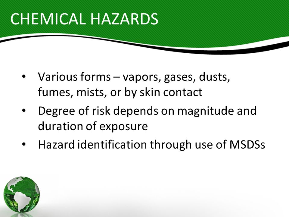 CHEMICAL HAZARDS Various forms – vapors, gases, dusts, fumes, mists, or by skin contact.
