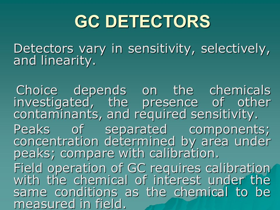 GC DETECTORS Detectors vary in sensitivity, selectively, and linearity.