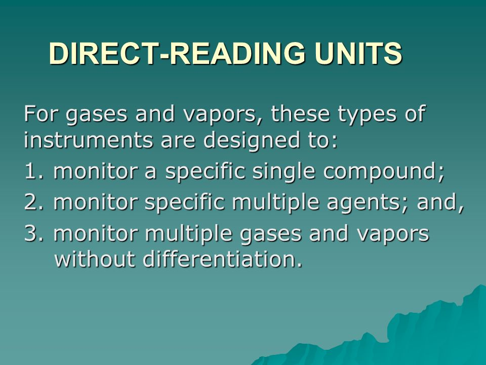 DIRECT-READING UNITS For gases and vapors, these types of instruments are designed to: 1. monitor a specific single compound;