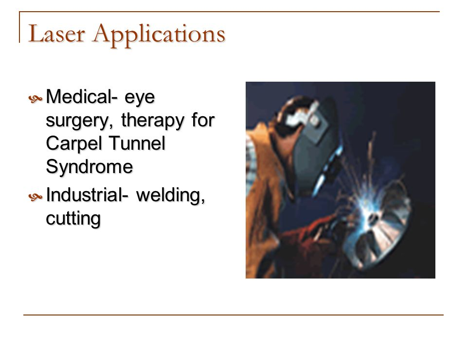 Laser Applications Medical- eye surgery, therapy for Carpel Tunnel Syndrome.