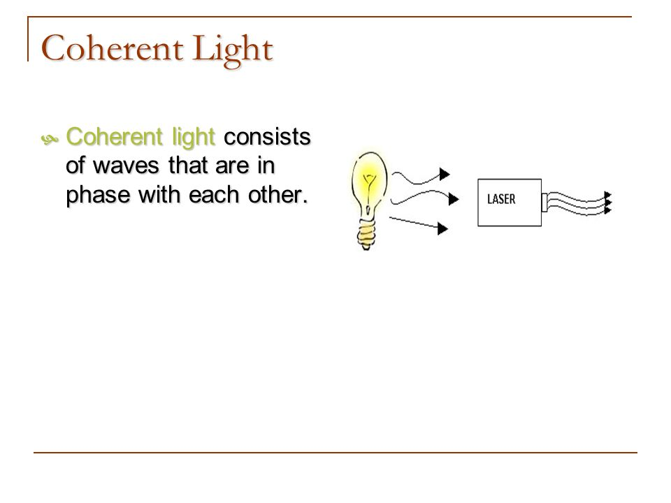 Coherent Light Coherent light consists of waves that are in phase with each other.