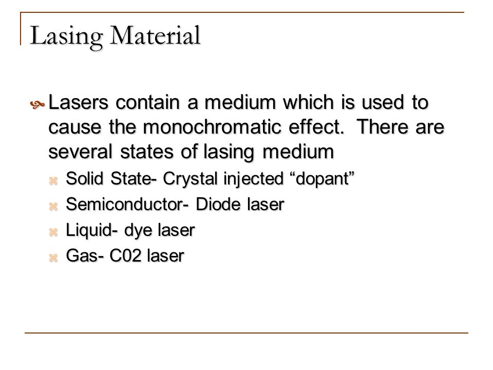 Lasing Material Lasers contain a medium which is used to cause the monochromatic effect. There are several states of lasing medium.