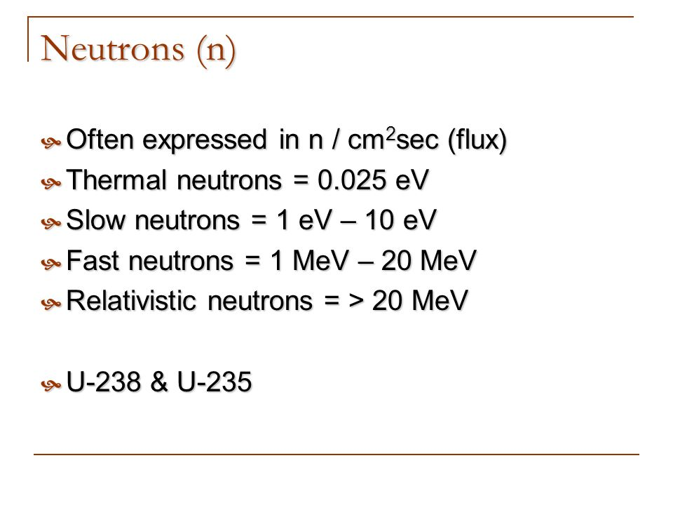 Neutrons (n) Often expressed in n / cm2sec (flux)