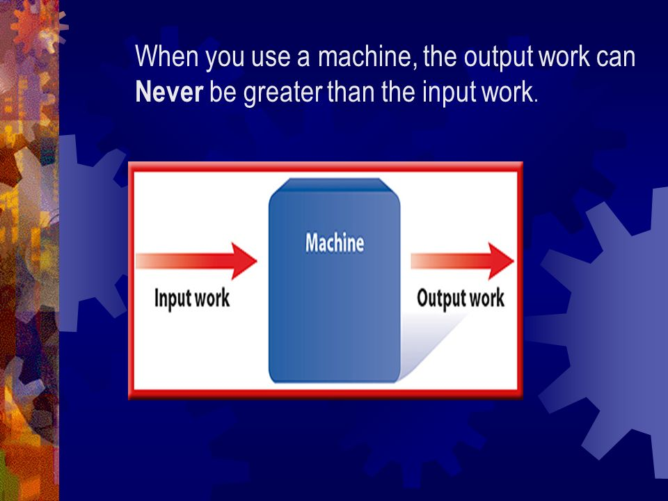 can you make the work output of a machine greater than the work input