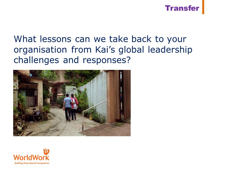 Transfer What lessons can we take back to your organisation from Kai's global leadership challenges and responses