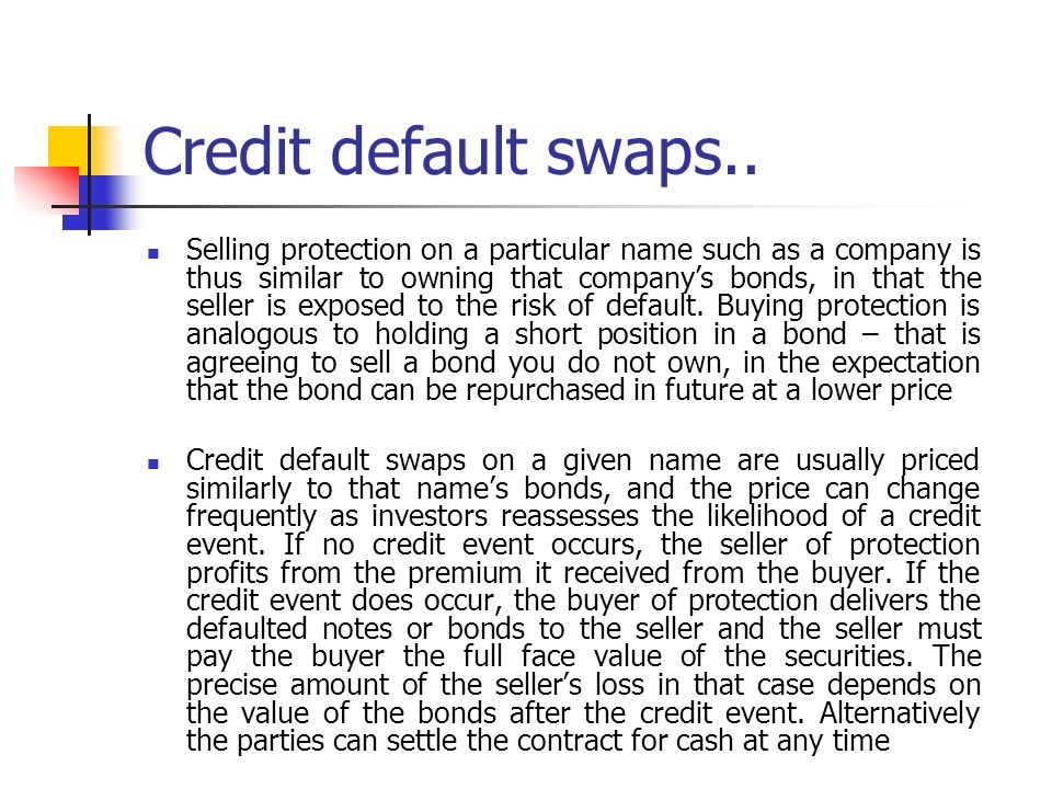 the credit default swaps Credit default swaps were originally created to serve as insurance for investors who had bought corporate bonds and were worried that the companies who issued those.