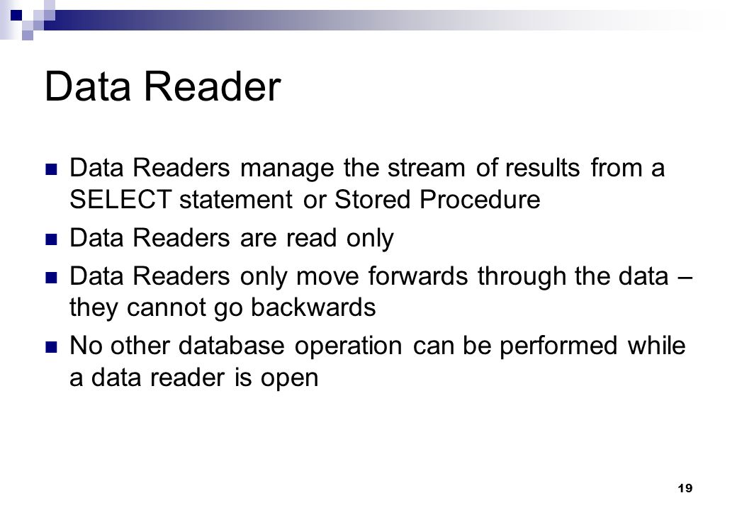 Data Reader Data Readers manage the stream of results from a SELECT statement or Stored Procedure. Data Readers are read only.