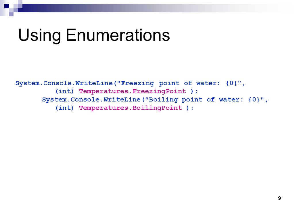 Using Enumerations System.Console.WriteLine( Freezing point of water: {0} , (int) Temperatures.FreezingPoint );