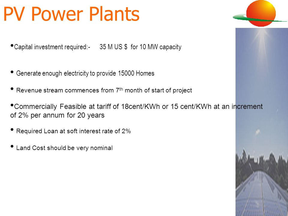 PV Power PlantsCapital investment required:- 35 M US $ for 10 MW capacity. Generate enough electricity to provide 15000 Homes.