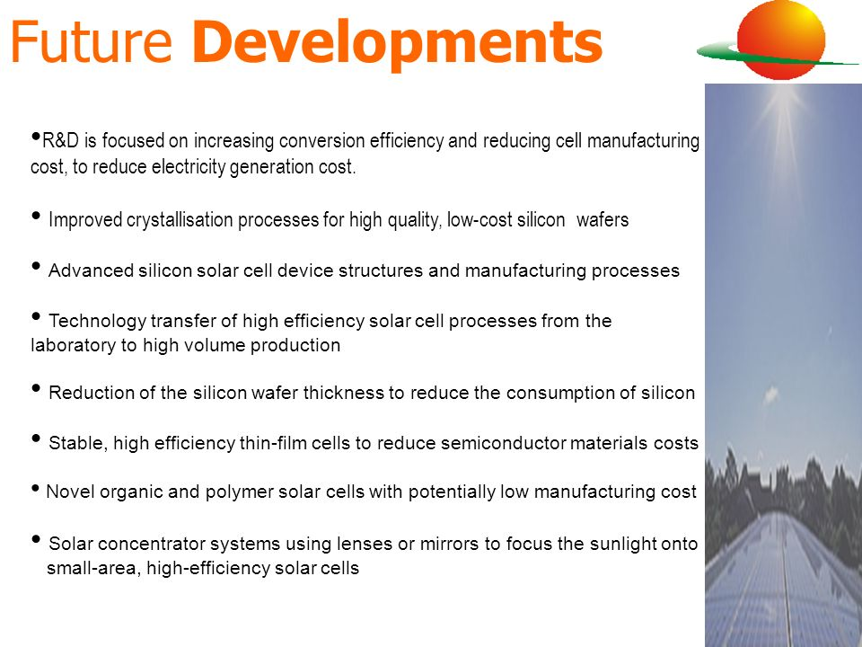 Future DevelopmentsR&D is focused on increasing conversion efficiency and reducing cell manufacturing cost, to reduce electricity generation cost.