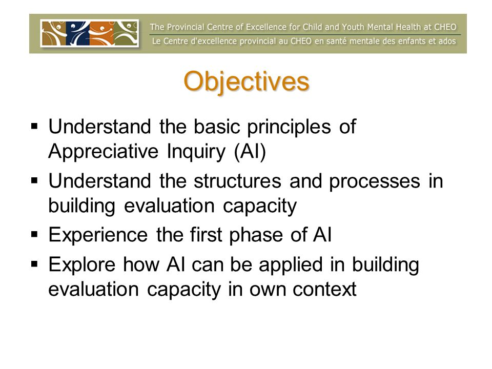 Objectives Understand the basic principles of Appreciative Inquiry (AI) Understand the structures and processes in building evaluation capacity.