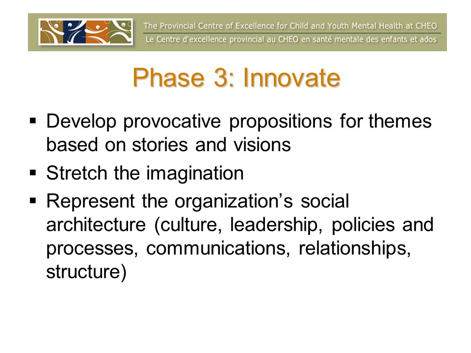 Phase 3: Innovate Develop provocative propositions for themes based on stories and visions. Stretch the imagination.