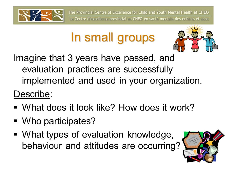 In small groups Imagine that 3 years have passed, and evaluation practices are successfully implemented and used in your organization.
