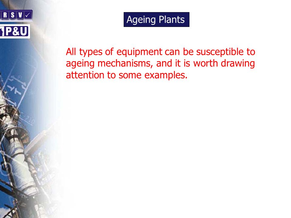 Ageing Plants n. All types of equipment can be susceptible to ageing mechanisms, and it is worth drawing attention to some examples.
