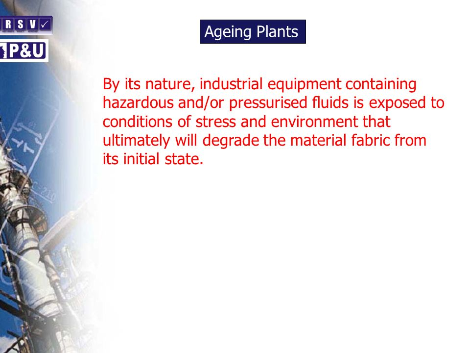 Ageing Plants n. By its nature, industrial equipment containing hazardous and/or pressurised fluids is exposed to.