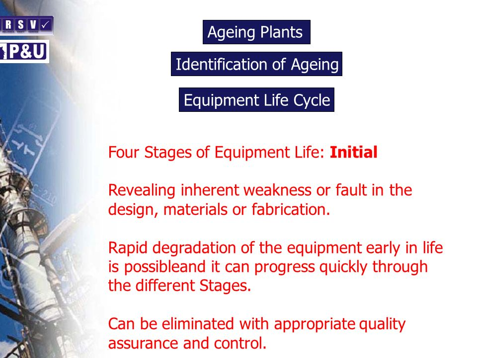 Ageing Plants n. Identification of Ageing. n. Equipment Life Cycle. n. Four Stages of Equipment Life: Initial.