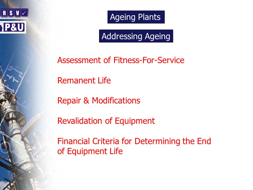 Ageing Plants n. Addressing Ageing. n. Assessment of Fitness-For-Service. Remanent Life. Repair & Modifications.