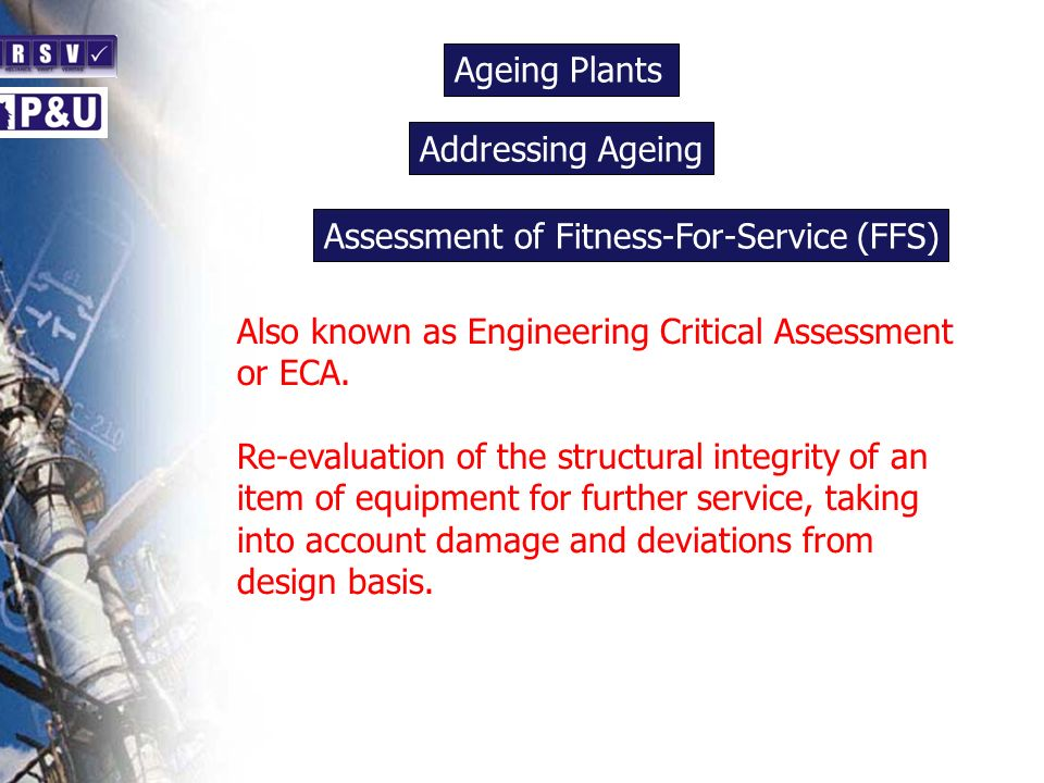 Ageing Plants n. Addressing Ageing. n. Assessment of Fitness-For-Service (FFS) n. Also known as Engineering Critical Assessment or ECA.