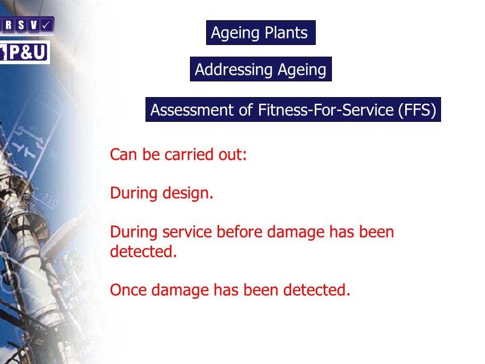 Ageing Plants n. Addressing Ageing. n. Assessment of Fitness-For-Service (FFS) n. Can be carried out: