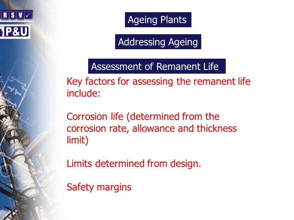 Ageing Plants n. Addressing Ageing. n. Assessment of Remanent Life. Key factors for assessing the remanent life include: