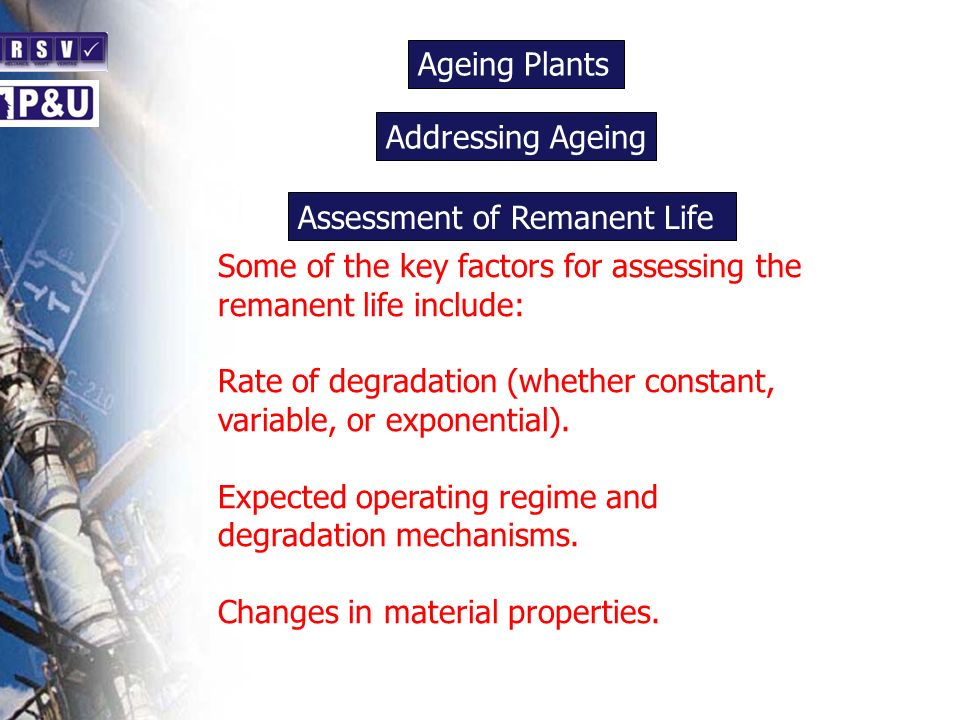 Ageing Plants n. Addressing Ageing. n. Assessment of Remanent Life. Some of the key factors for assessing the remanent life include: