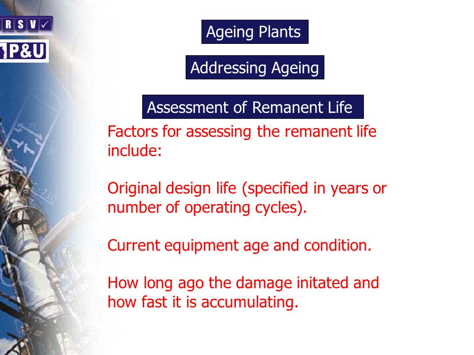 Ageing Plants n. Addressing Ageing. n. Assessment of Remanent Life. Factors for assessing the remanent life include: