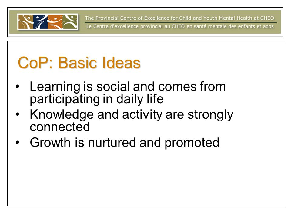 CoP: Basic Ideas Learning is social and comes from participating in daily life. Knowledge and activity are strongly connected.