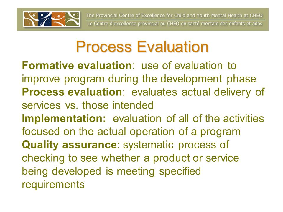 Process EvaluationFormative evaluation: use of evaluation to improve program during the development phase.