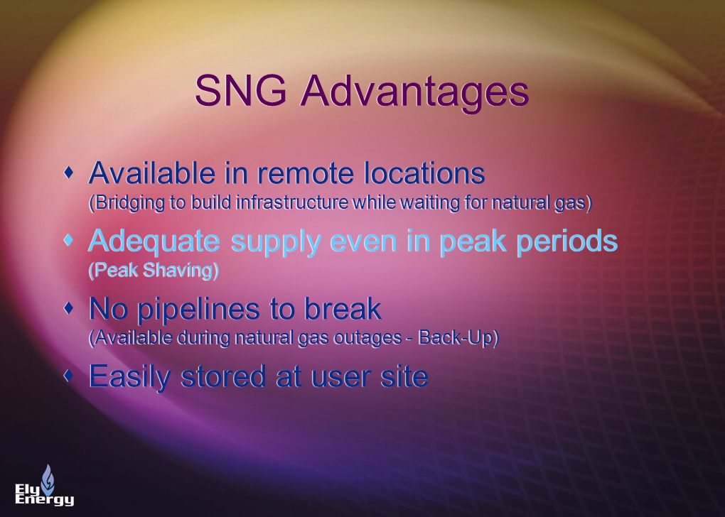 SNG Advantages Available in remote locations (Bridging to build infrastructure while waiting for natural gas)
