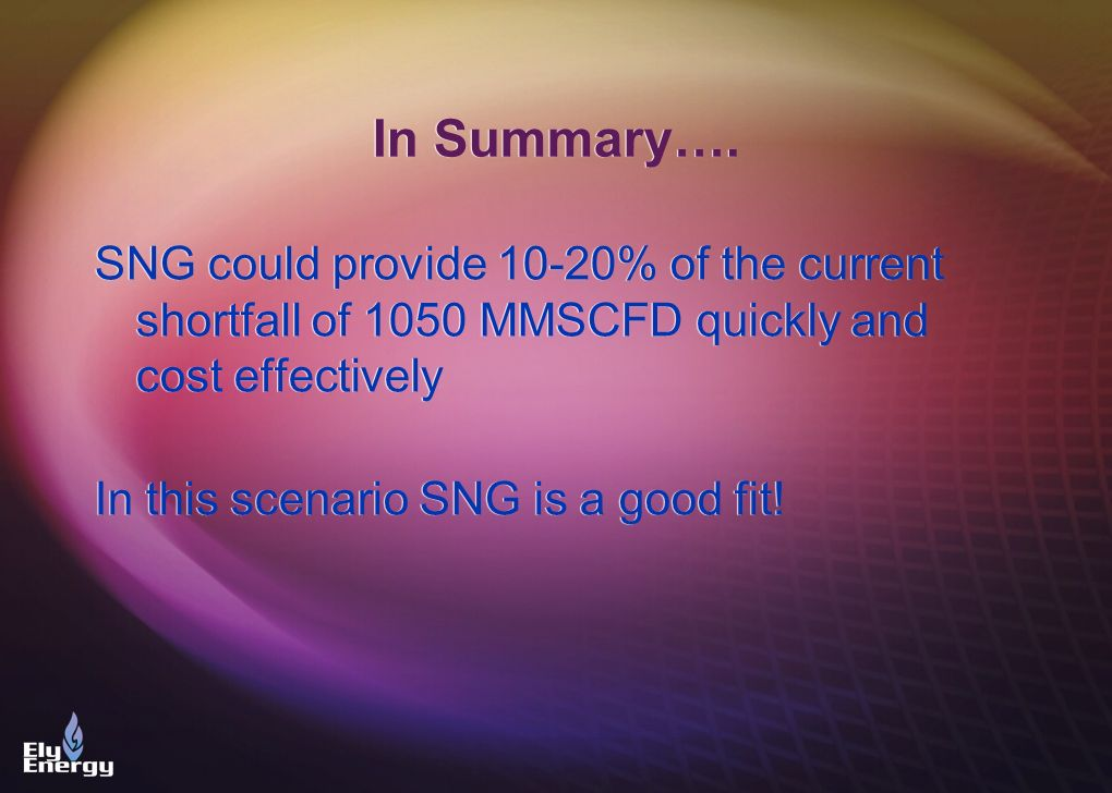 In Summary…. SNG could provide 10-20% of the current shortfall of 1050 MMSCFD quickly and cost effectively.