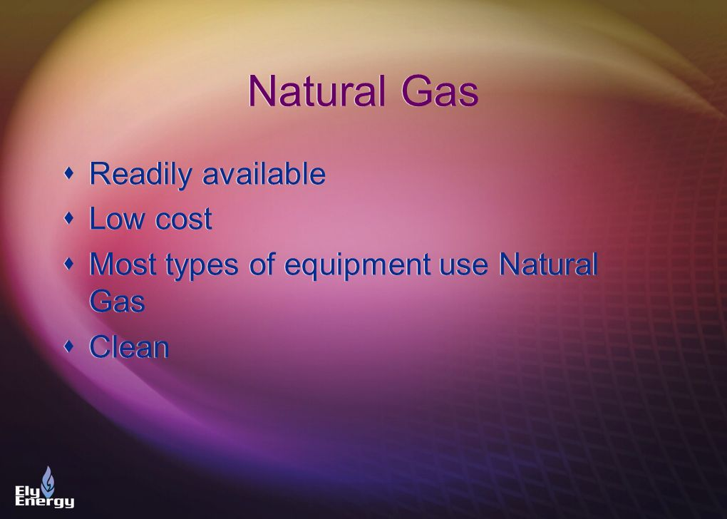 Natural Gas Readily available Low cost