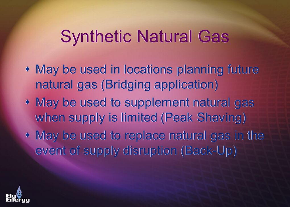 Synthetic Natural Gas May be used in locations planning future natural gas (Bridging application)