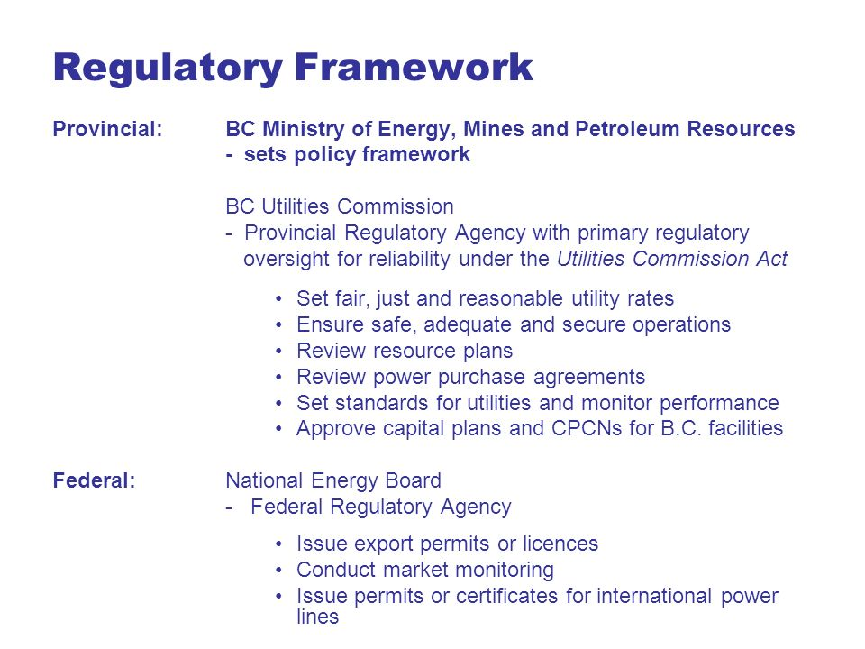 Regulatory Framework Provincial: BC Ministry of Energy, Mines and Petroleum Resources. - sets policy framework.