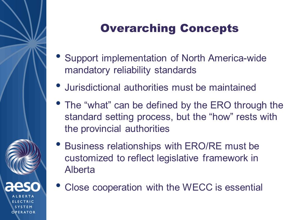Overarching Concepts Support implementation of North America-wide mandatory reliability standards. Jurisdictional authorities must be maintained.