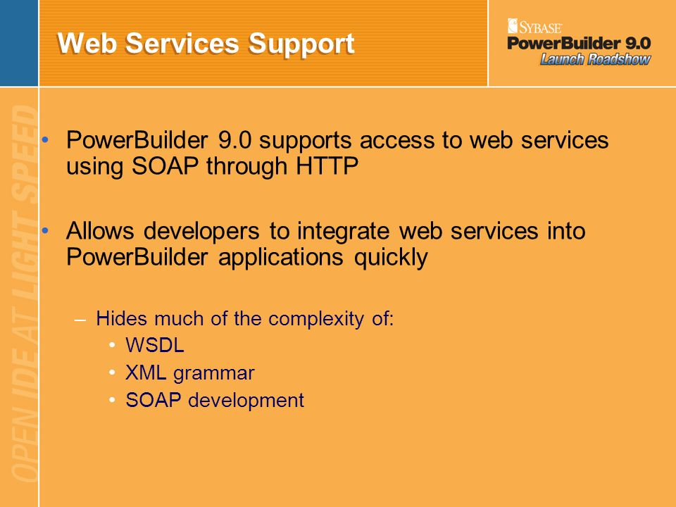 Web Services Support PowerBuilder 9.0 supports access to web services using SOAP through HTTP.