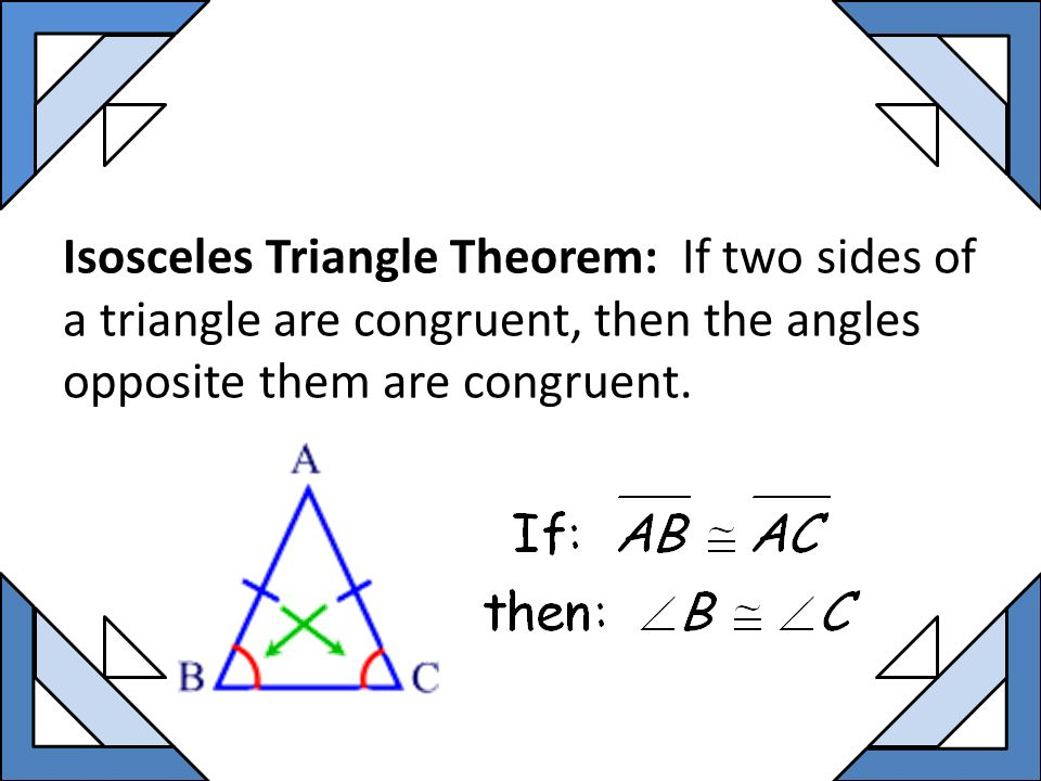 Isosceles Triangle Theorem: If two sides of a triangle are congruent, then the angles opposite them are congruent.