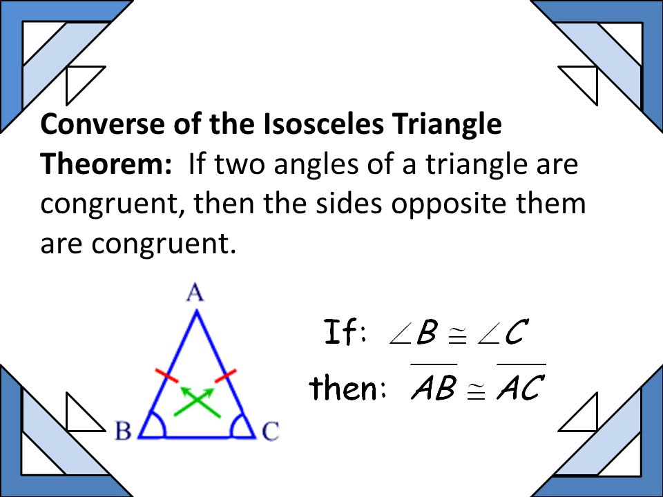 Converse of the Isosceles Triangle Theorem: If two angles of a triangle are congruent, then the sides opposite them are congruent.