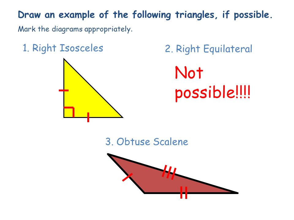Not possible!!!! 1. Right Isosceles 2. Right Equilateral
