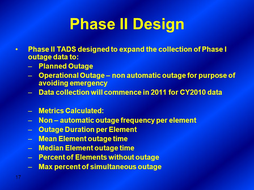 Phase II Design Phase II TADS designed to expand the collection of Phase I outage data to: Planned Outage.