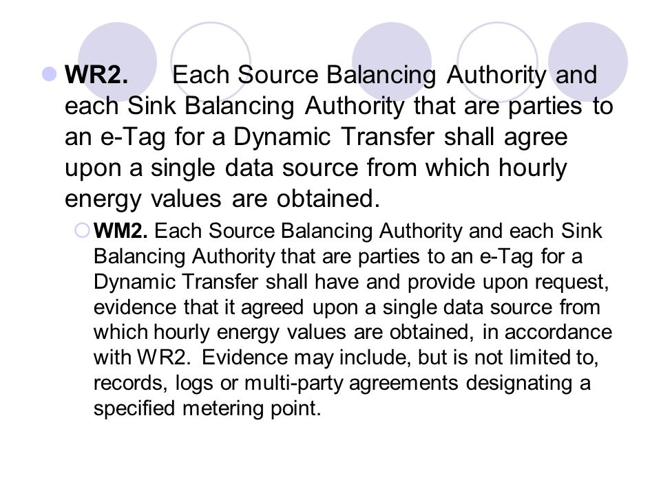 WR2. Each Source Balancing Authority and each Sink Balancing Authority that are parties to an e-Tag for a Dynamic Transfer shall agree upon a single data source from which hourly energy values are obtained.