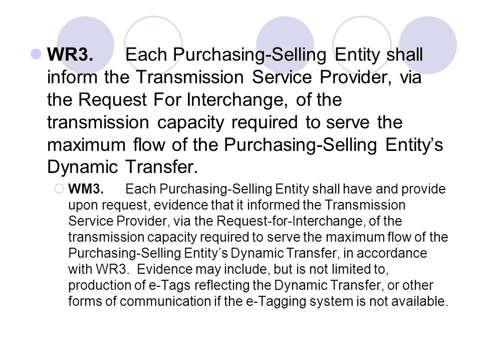 WR3. Each Purchasing-Selling Entity shall inform the Transmission Service Provider, via the Request For Interchange, of the transmission capacity required to serve the maximum flow of the Purchasing-Selling Entity's Dynamic Transfer.