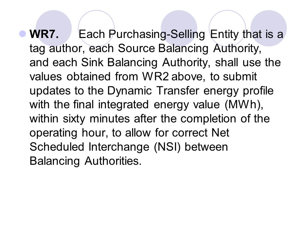 WR7. Each Purchasing-Selling Entity that is a tag author, each Source Balancing Authority, and each Sink Balancing Authority, shall use the values obtained from WR2 above, to submit updates to the Dynamic Transfer energy profile with the final integrated energy value (MWh), within sixty minutes after the completion of the operating hour, to allow for correct Net Scheduled Interchange (NSI) between Balancing Authorities.