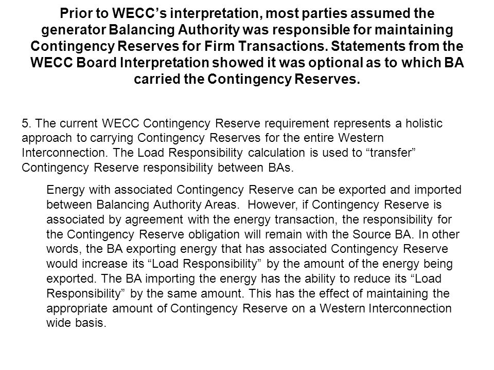 Prior to WECC's interpretation, most parties assumed the generator Balancing Authority was responsible for maintaining Contingency Reserves for Firm Transactions. Statements from the WECC Board Interpretation showed it was optional as to which BA carried the Contingency Reserves.