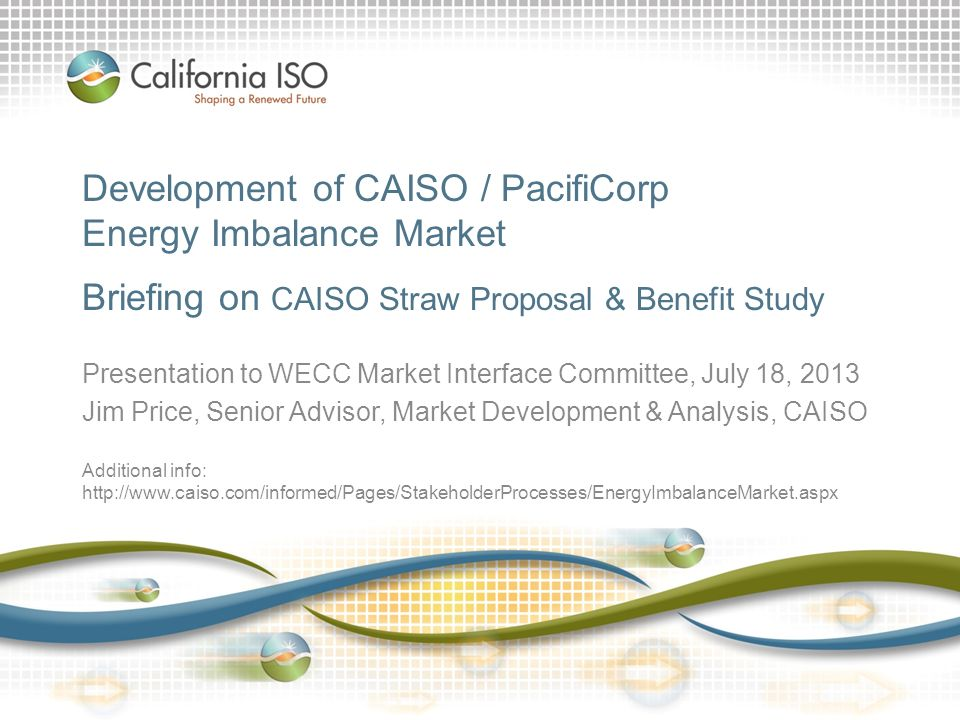 Development of CAISO / PacifiCorp Energy Imbalance Market Briefing on CAISO Straw Proposal & Benefit Study