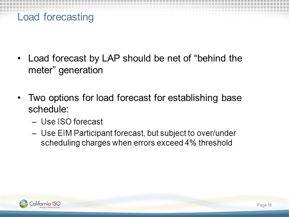 Load forecasting Load forecast by LAP should be net of behind the meter generation. Two options for load forecast for establishing base schedule: