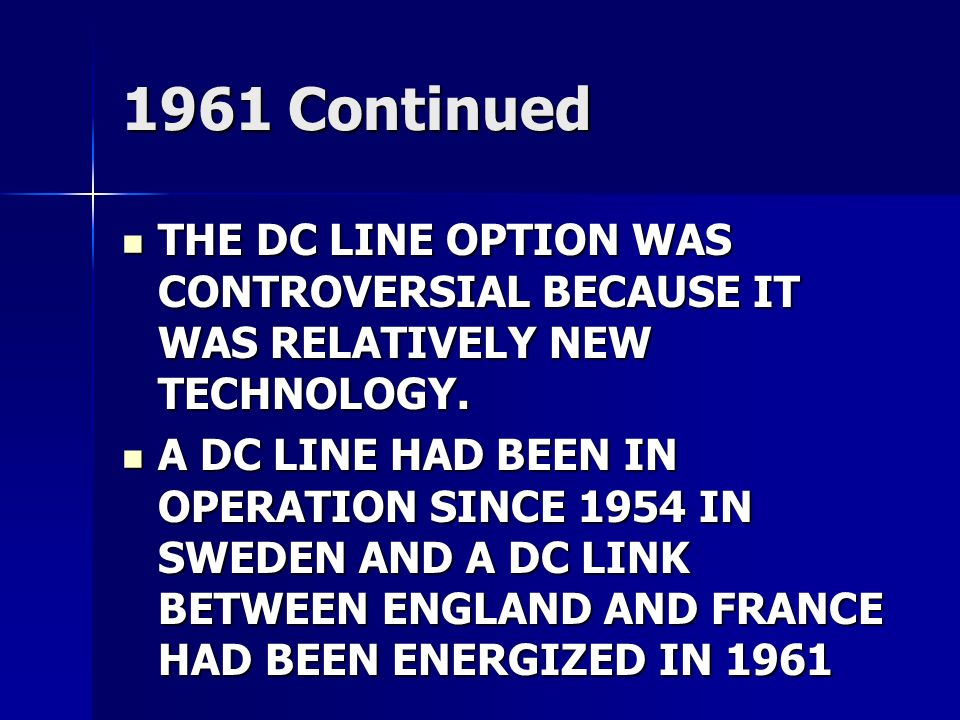 1961 Continued THE DC LINE OPTION WAS CONTROVERSIAL BECAUSE IT WAS RELATIVELY NEW TECHNOLOGY.