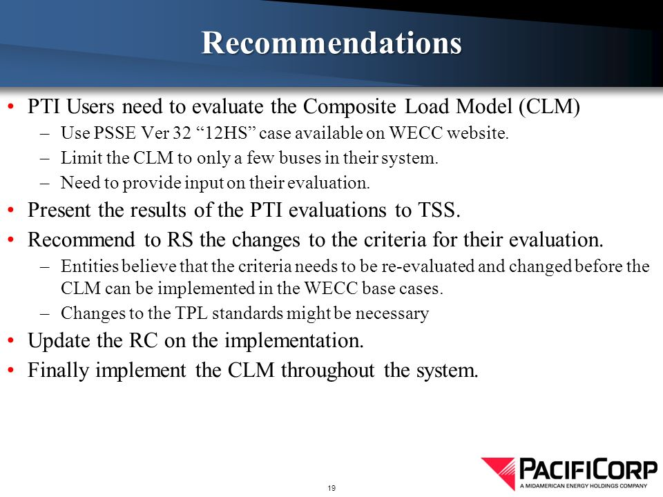 Recommendations PTI Users need to evaluate the Composite Load Model (CLM) Use PSSE Ver 32 12HS case available on WECC website.