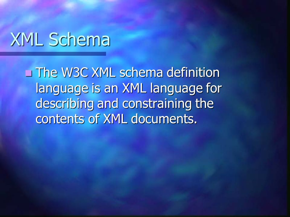 XML Schema The W3C XML schema definition language is an XML language for describing and constraining the contents of XML documents.