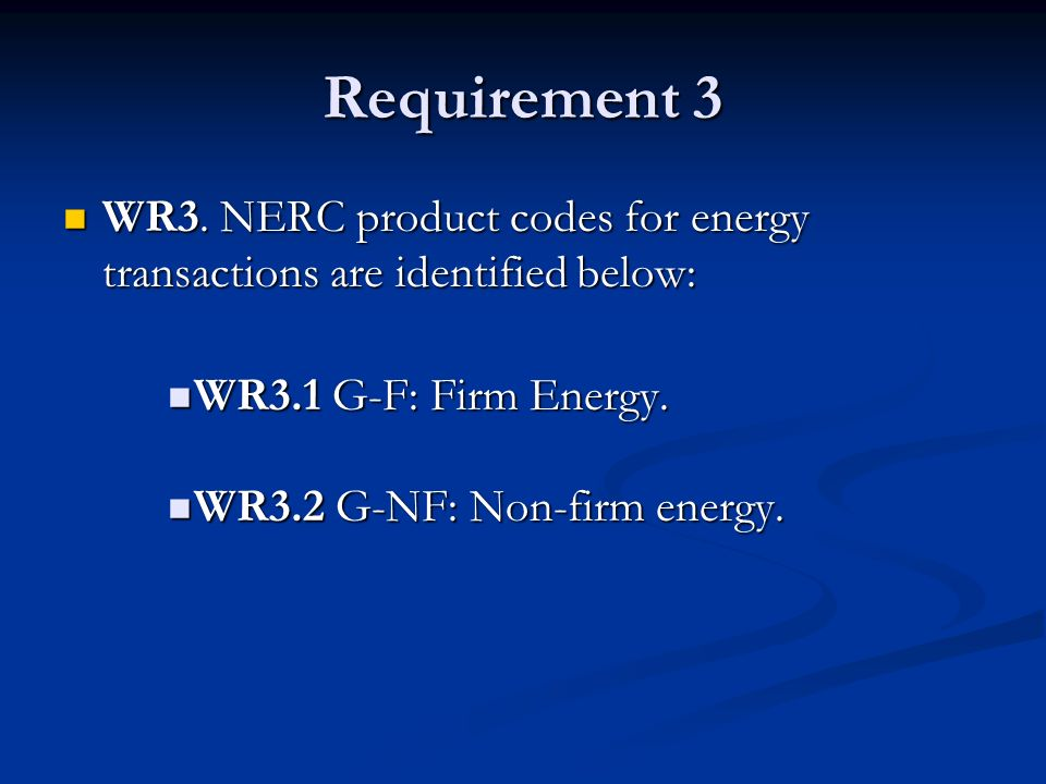 Requirement 3 WR3. NERC product codes for energy transactions are identified below: WR3.1 G-F: Firm Energy.