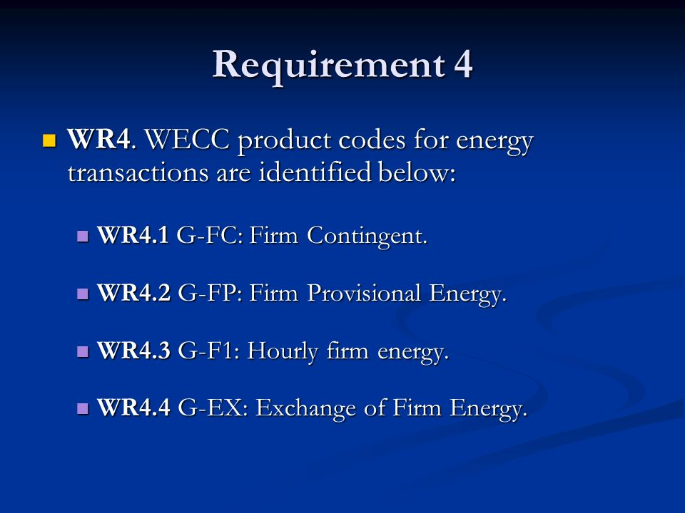 Requirement 4 WR4. WECC product codes for energy transactions are identified below: WR4.1 G-FC: Firm Contingent.